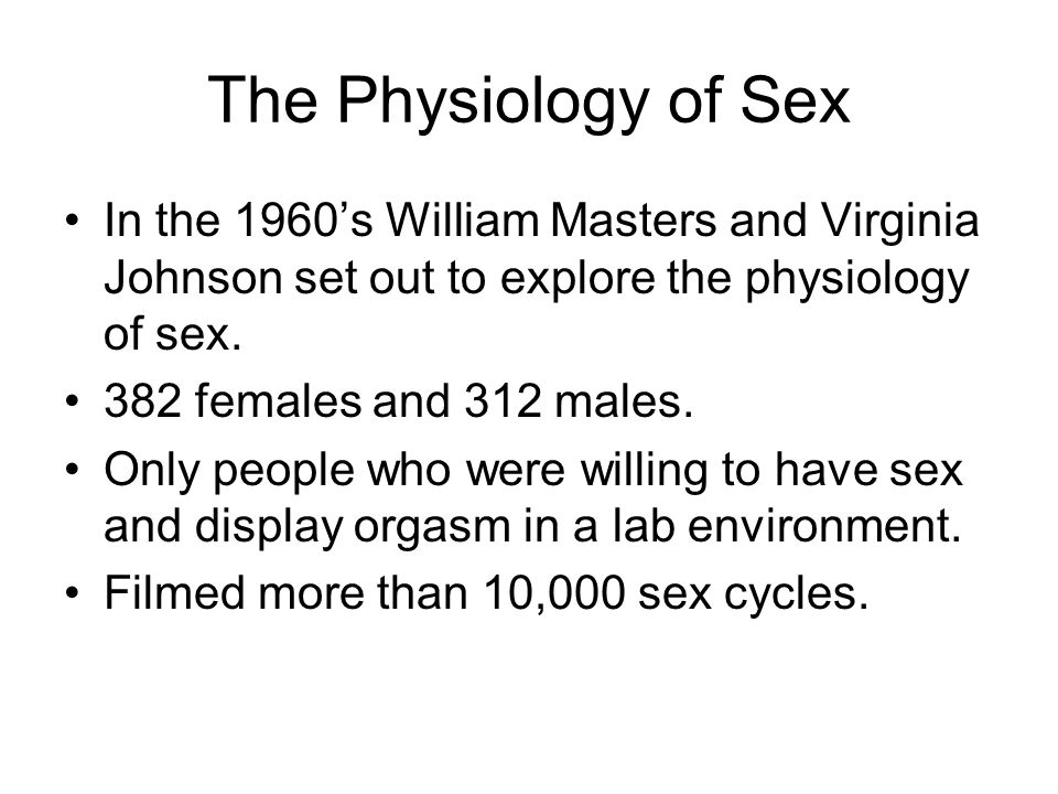 The Physiology of Sex In the 1960's William Masters and Virginia Johnson set out to explore the physiology of sex.
