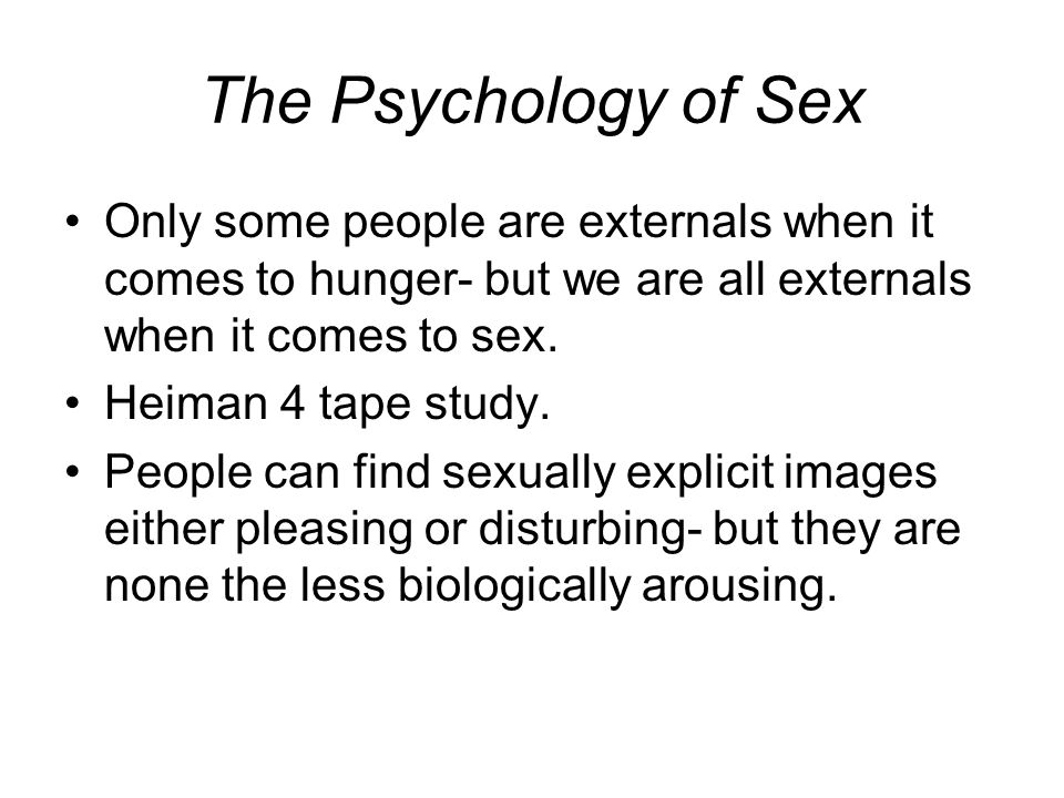 The Psychology of Sex Only some people are externals when it comes to hunger- but we are all externals when it comes to sex.