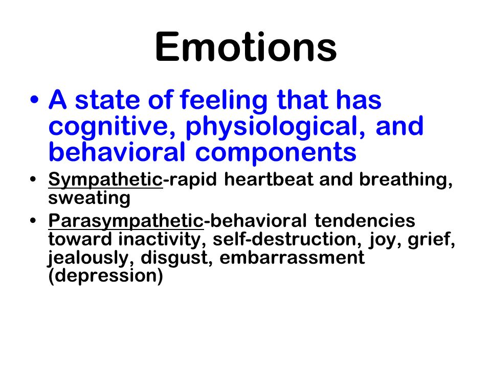 Emotions A state of feeling that has cognitive, physiological, and behavioral components. Sympathetic-rapid heartbeat and breathing, sweating.