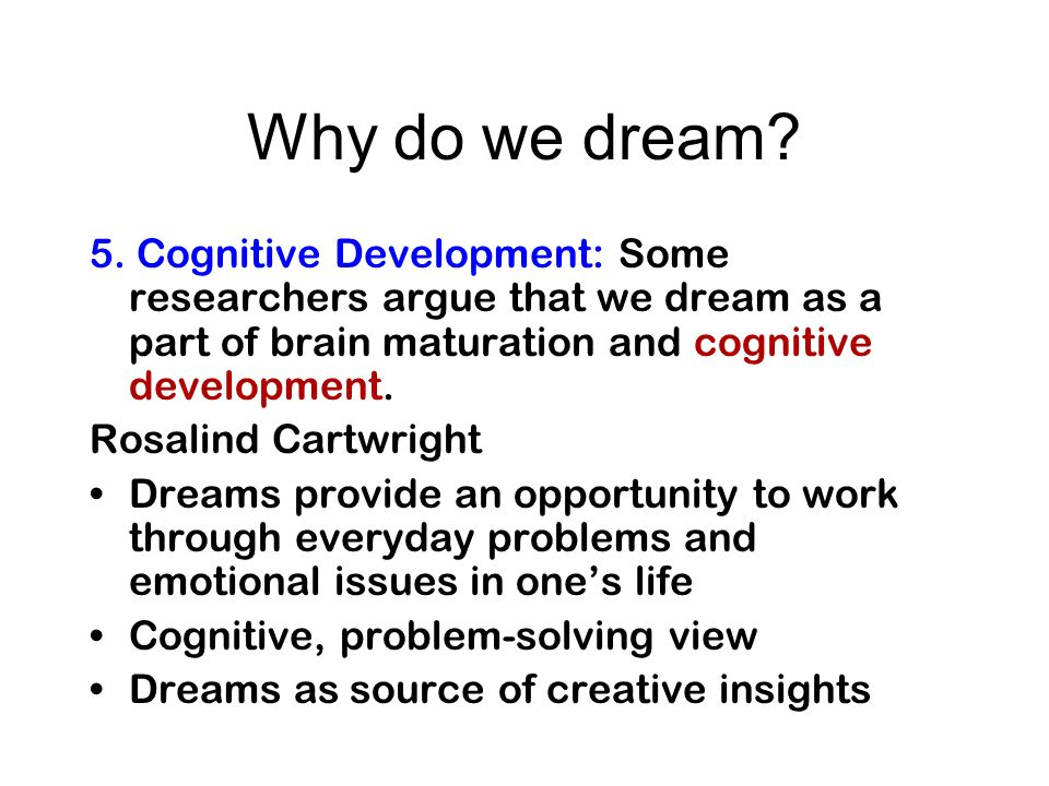 Why do we dream 5. Cognitive Development: Some researchers argue that we dream as a part of brain maturation and cognitive development.