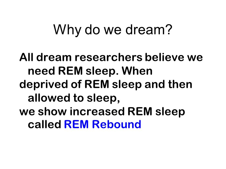 Why do we dream All dream researchers believe we need REM sleep. When