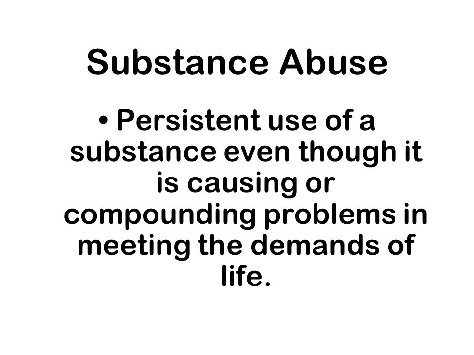 Substance Abuse Persistent use of a substance even though it is causing or compounding problems in meeting the demands of life.