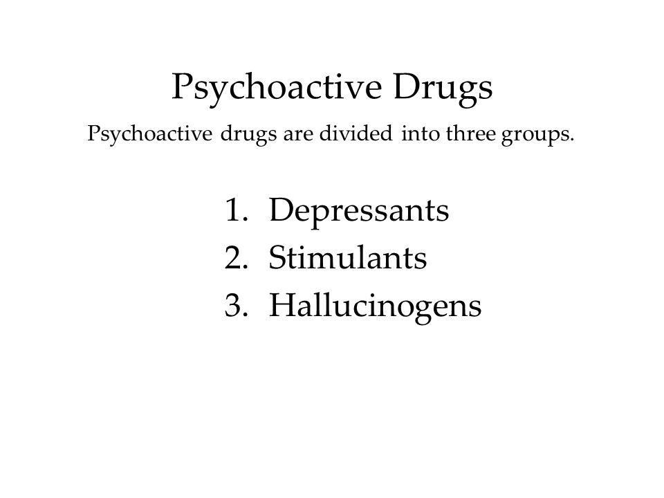 Psychoactive drugs are divided into three groups.