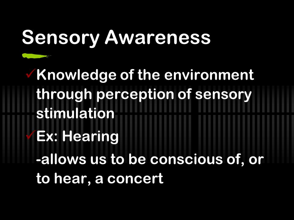 Sensory Awareness Knowledge of the environment through perception of sensory stimulation. Ex: Hearing.