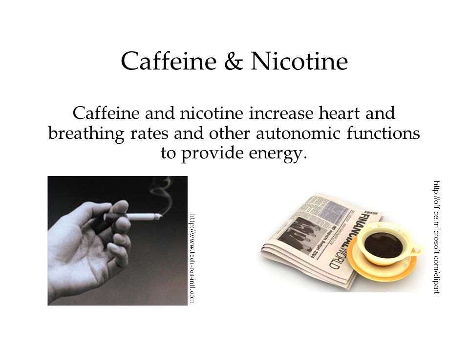 Caffeine & Nicotine Caffeine and nicotine increase heart and breathing rates and other autonomic functions to provide energy.