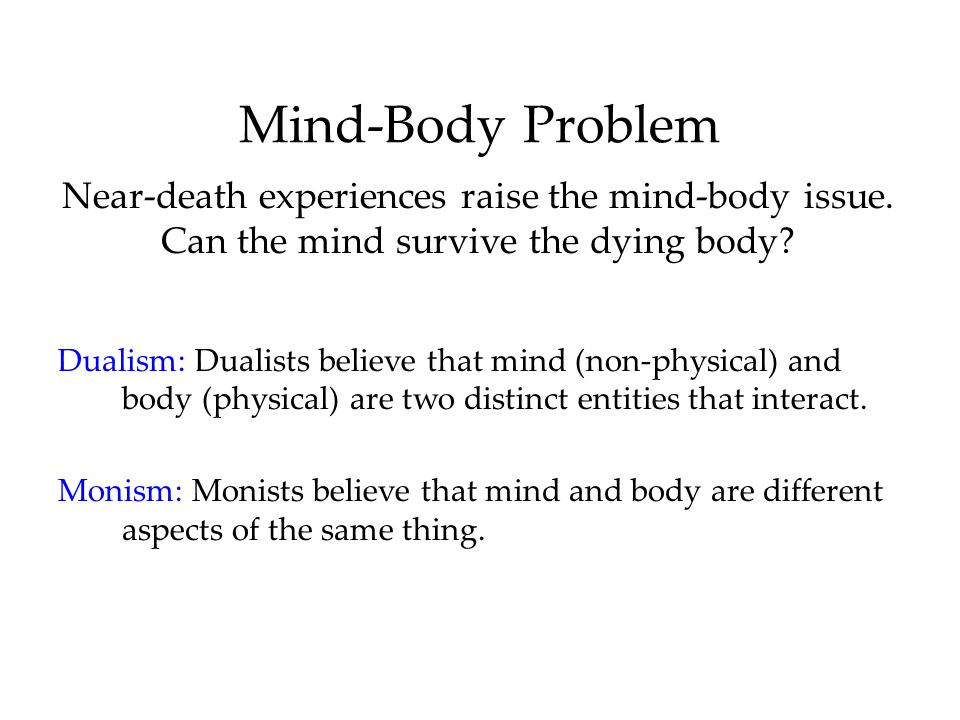 Mind-Body Problem Near-death experiences raise the mind-body issue. Can the mind survive the dying body