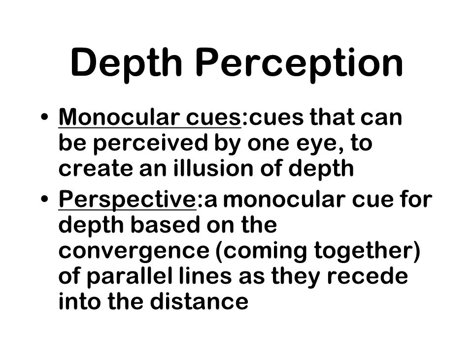 Depth Perception Monocular cues:cues that can be perceived by one eye, to create an illusion of depth.