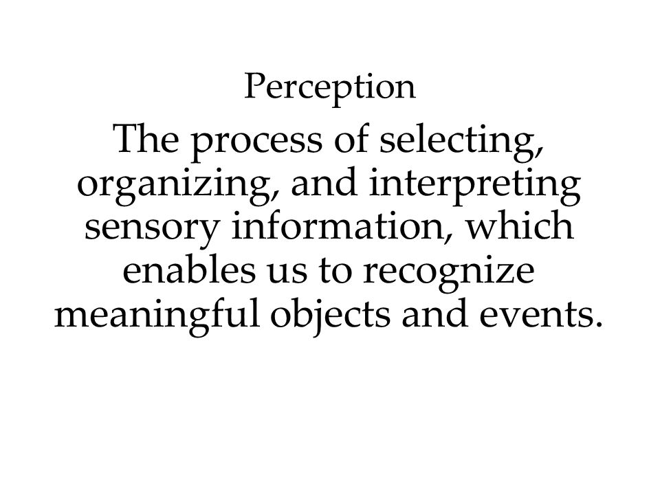 Perception The process of selecting, organizing, and interpreting sensory information, which enables us to recognize meaningful objects and events.