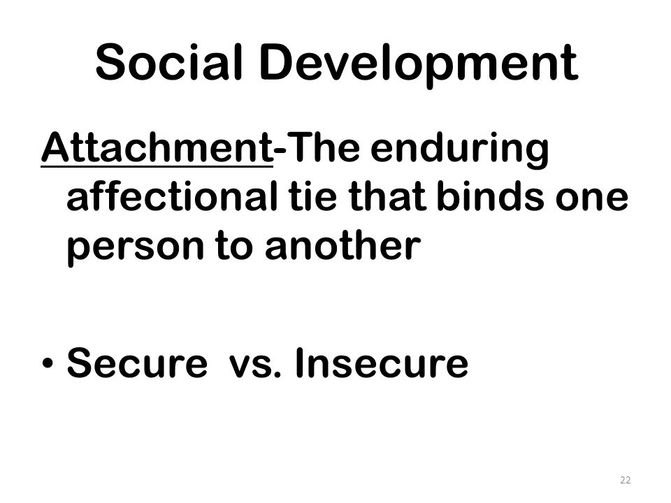 Social Development Attachment-The enduring affectional tie that binds one person to another.