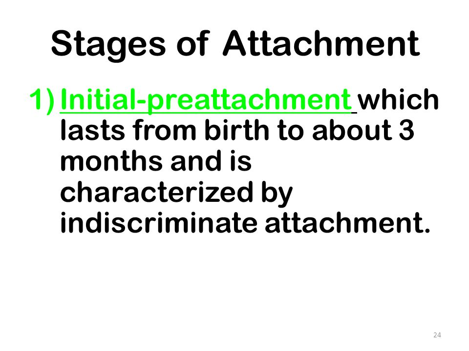 Stages of Attachment Initial-preattachment which lasts from birth to about 3 months and is characterized by indiscriminate attachment.