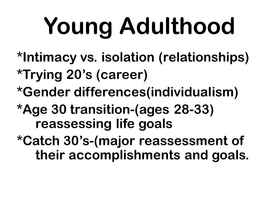 Young Adulthood *Intimacy vs. isolation (relationships)