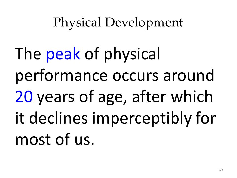 Physical Development The peak of physical performance occurs around 20 years of age, after which it declines imperceptibly for most of us.