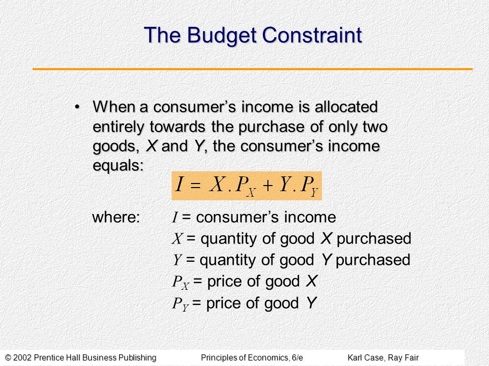 The Budget Constraint When a consumer's income is allocated entirely towards the purchase of only two goods, X and Y, the consumer's income equals:
