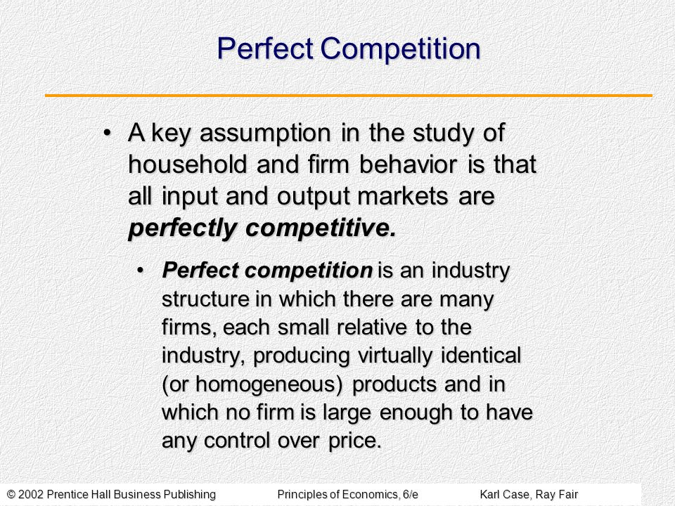 Perfect Competition A key assumption in the study of household and firm behavior is that all input and output markets are perfectly competitive.