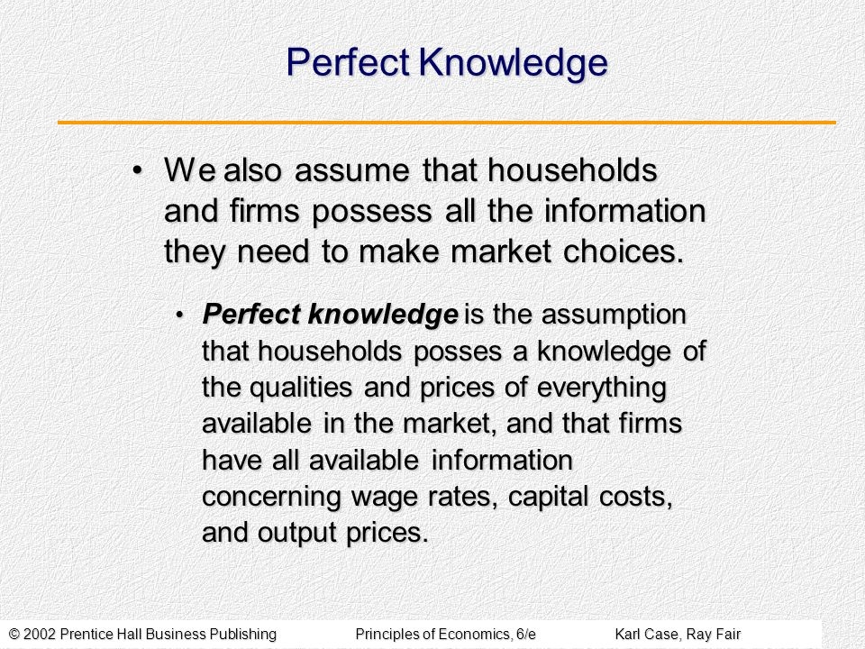 Perfect Knowledge We also assume that households and firms possess all the information they need to make market choices.