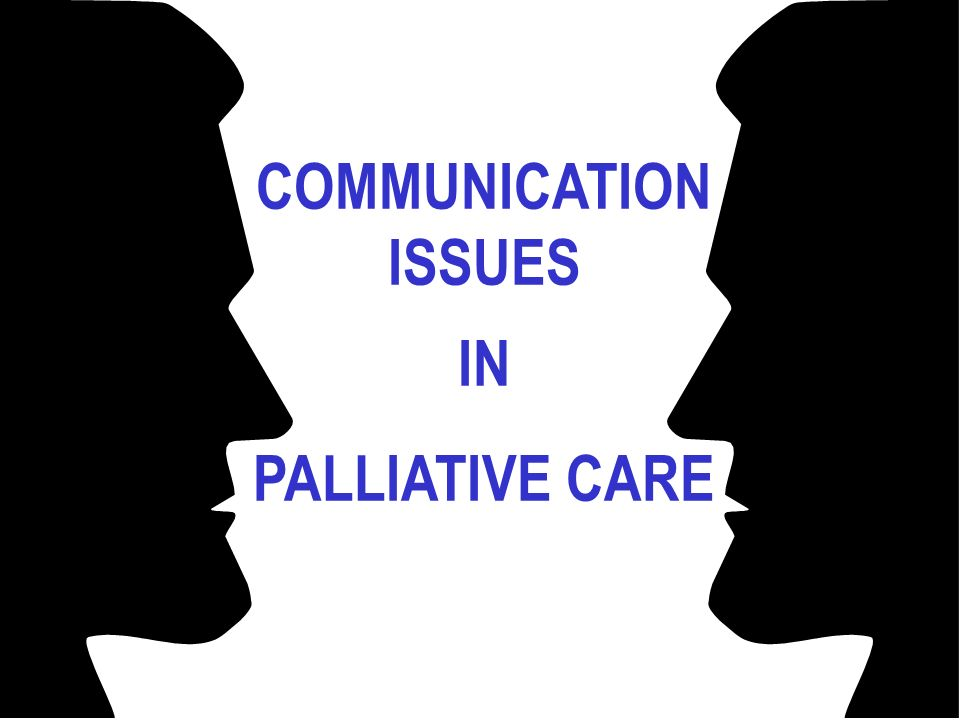 COMMUNICATION ISSUES IN PALLIATIVE CARE
