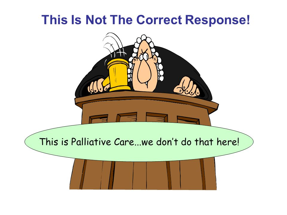 This is Palliative Care...we don't do that here!