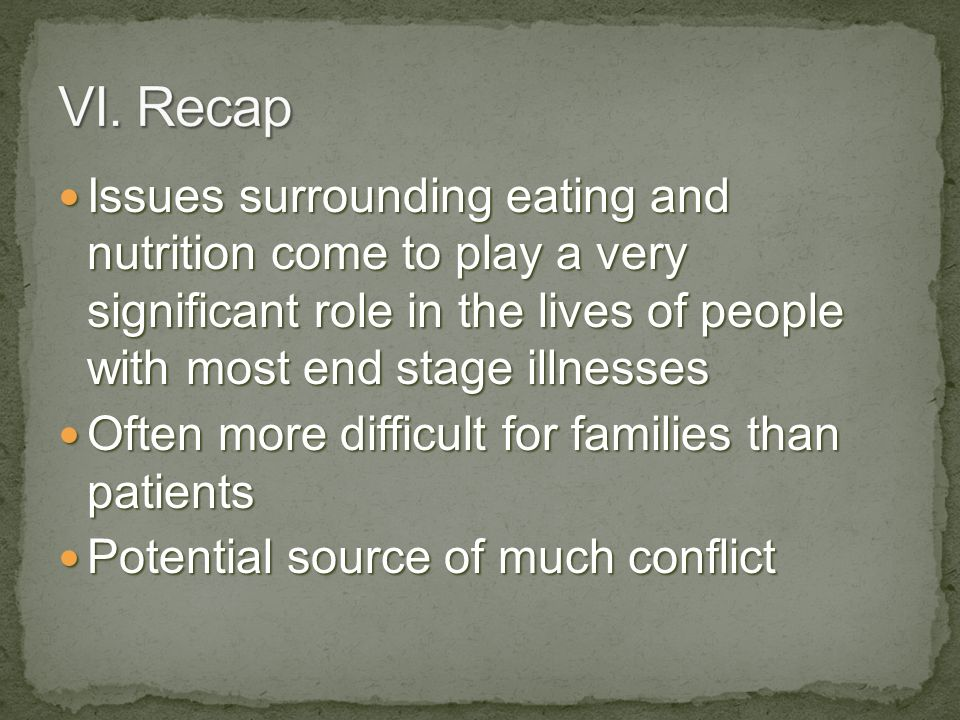 VI. Recap Issues surrounding eating and nutrition come to play a very significant role in the lives of people with most end stage illnesses.