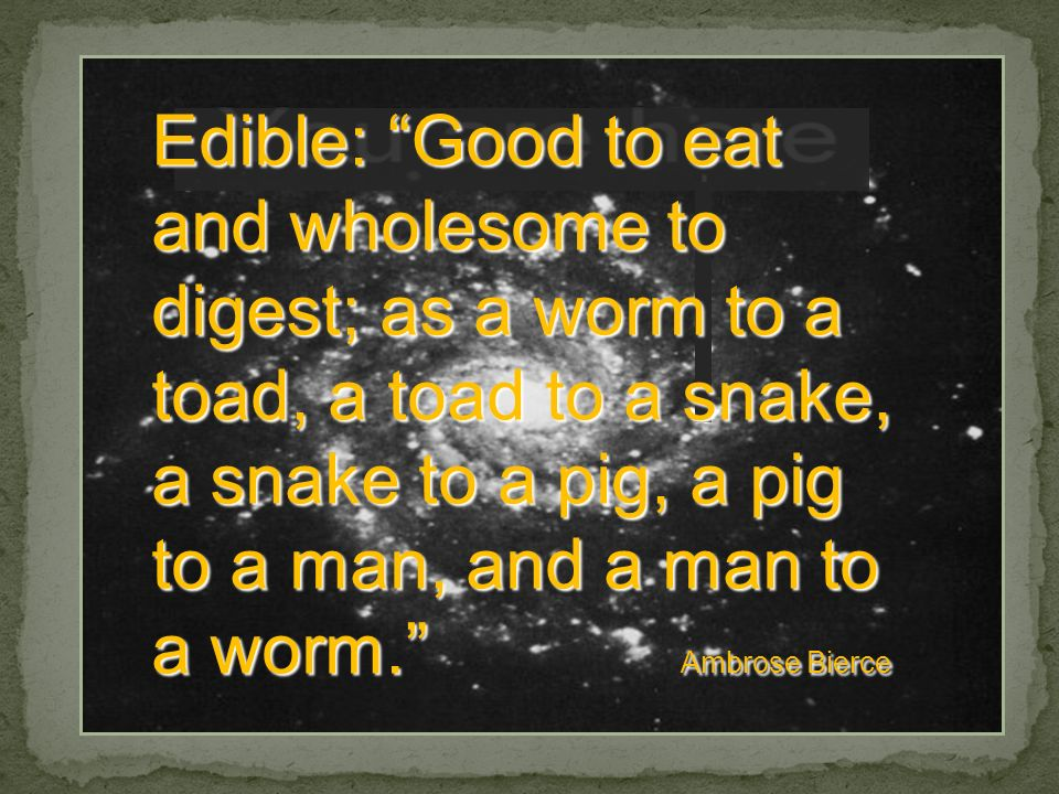 Edible: Good to eat and wholesome to digest; as a worm to a toad, a toad to a snake, a snake to a pig, a pig to a man, and a man to a worm. Ambrose Bierce