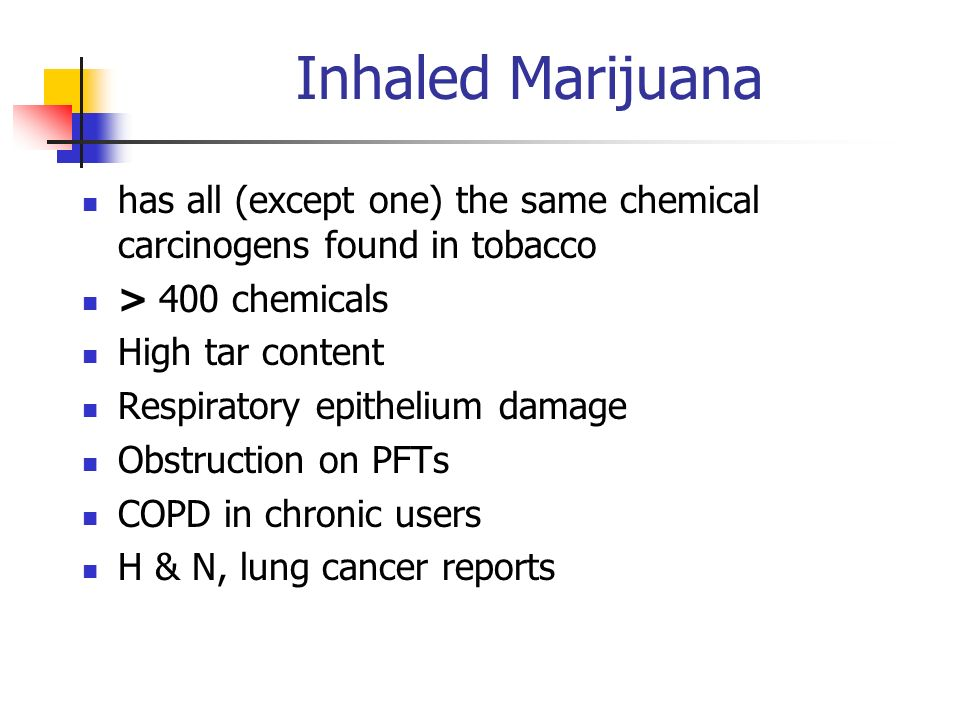 Inhaled Marijuana has all (except one) the same chemical carcinogens found in tobacco. > 400 chemicals.