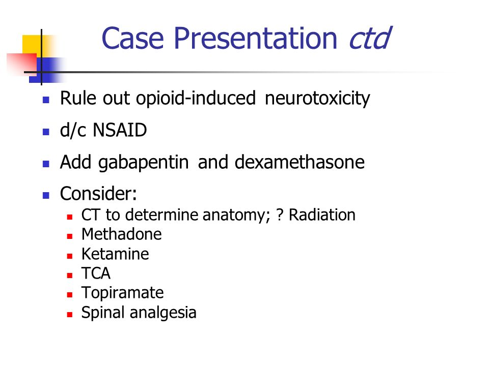 Case Presentation ctd Rule out opioid-induced neurotoxicity d/c NSAID