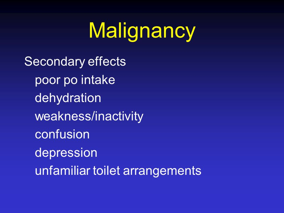 Malignancy Secondary effects poor po intake dehydration