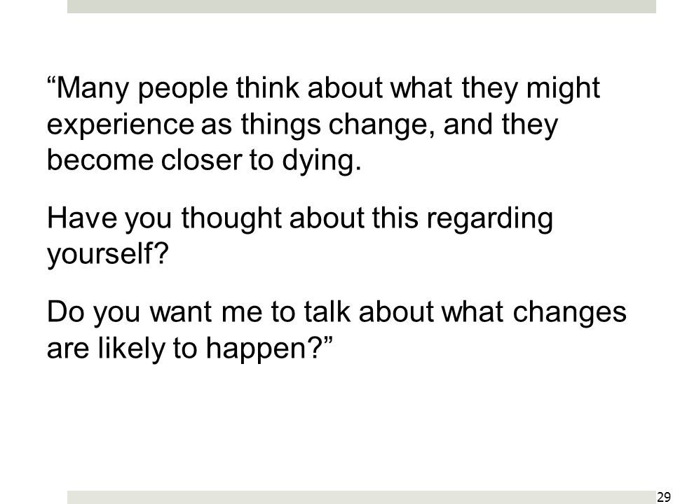 Many people think about what they might experience as things change, and they become closer to dying.