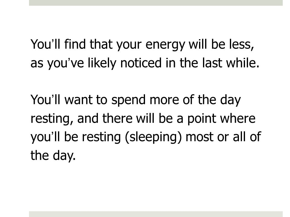 You'll find that your energy will be less, as you've likely noticed in the last while.