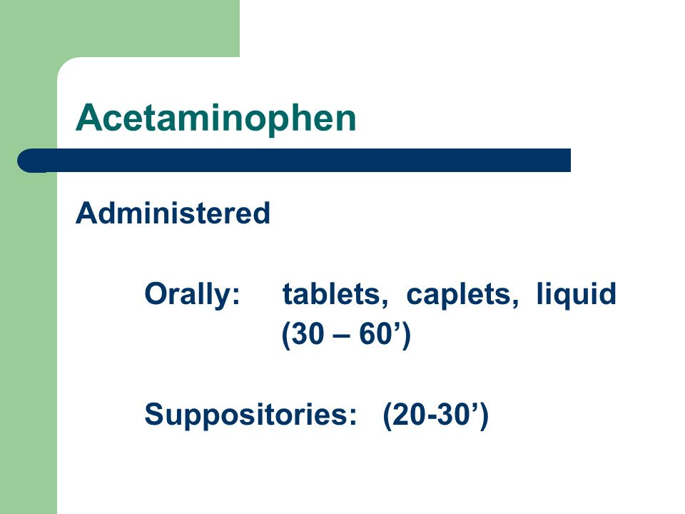 Acetaminophen Administered Orally: tablets, caplets, liquid (30 – 60')