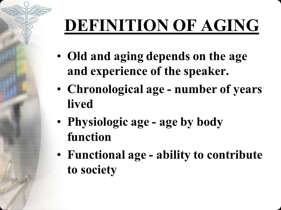 DEFINITION OF AGING Old and aging depends on the age and experience of the speaker. Chronological age - number of years lived.