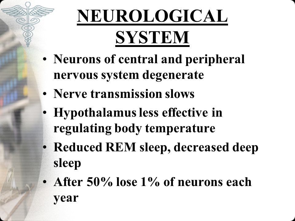 NEUROLOGICAL SYSTEM Neurons of central and peripheral nervous system degenerate. Nerve transmission slows.