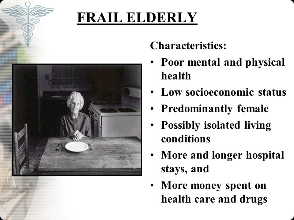 FRAIL ELDERLY Characteristics: Poor mental and physical health