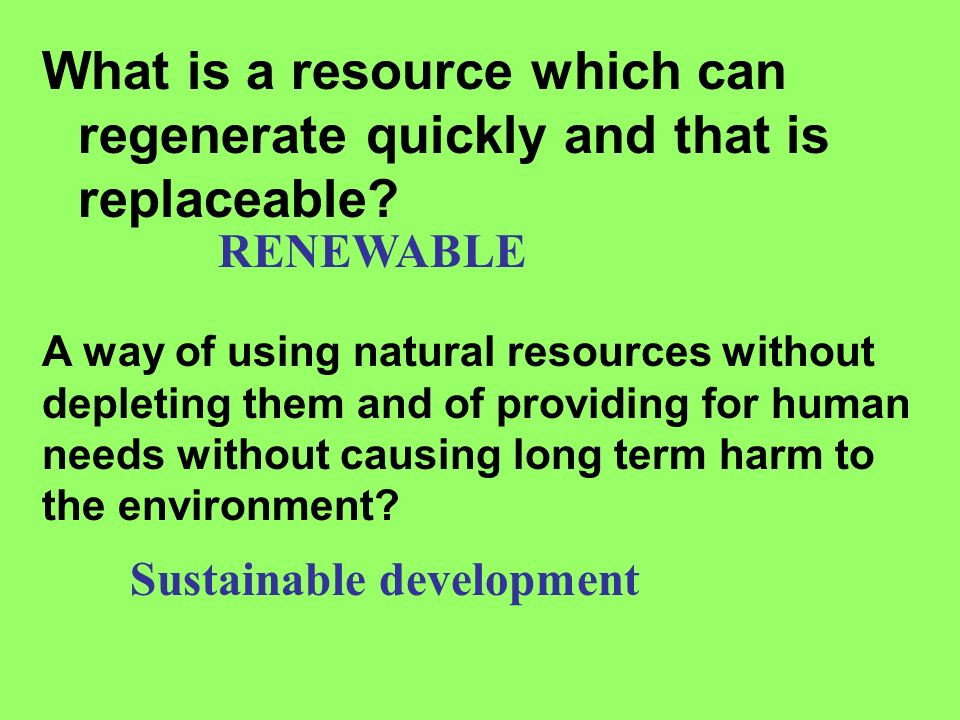 What is a resource which can regenerate quickly and that is replaceable