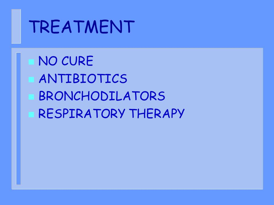 TREATMENT NO CURE ANTIBIOTICS BRONCHODILATORS RESPIRATORY THERAPY
