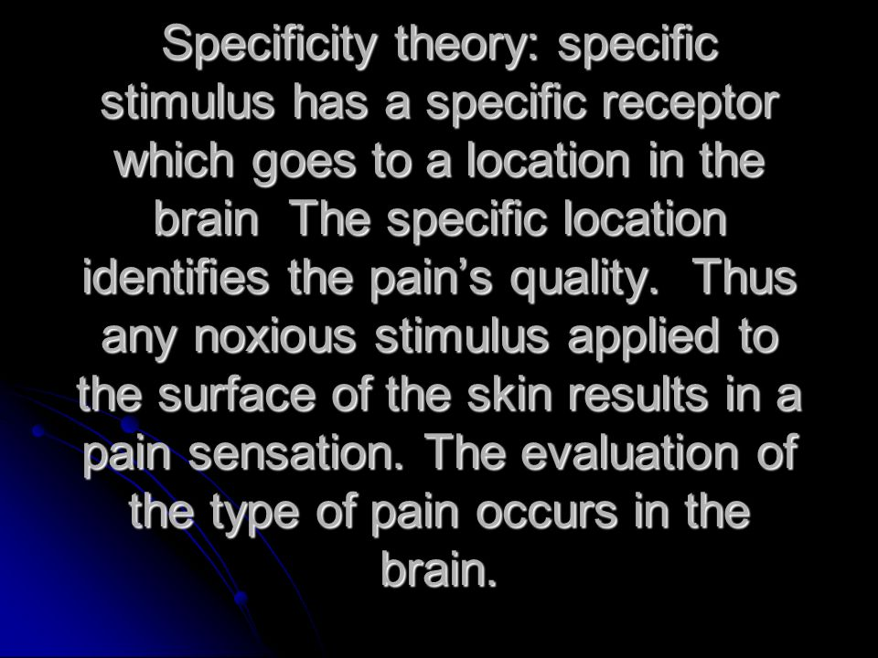 Specificity theory: specific stimulus has a specific receptor which goes to a location in the brain The specific location identifies the pain's quality.