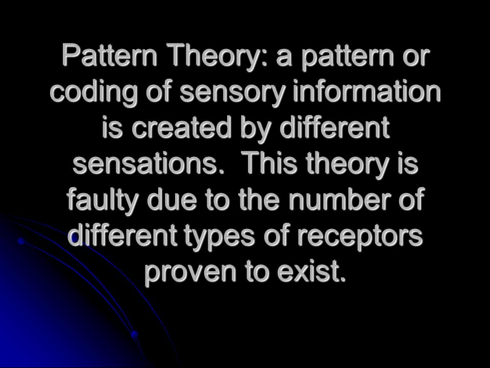 Pattern Theory: a pattern or coding of sensory information is created by different sensations.