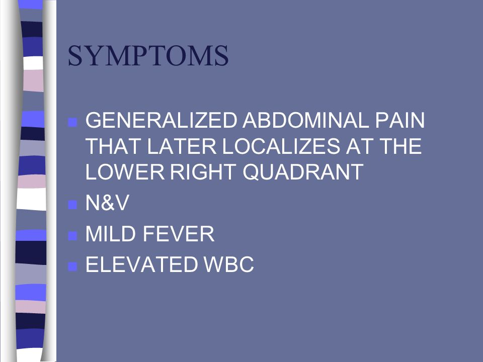 SYMPTOMS GENERALIZED ABDOMINAL PAIN THAT LATER LOCALIZES AT THE LOWER RIGHT QUADRANT. N&V. MILD FEVER.