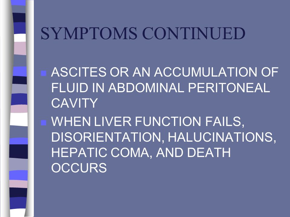 SYMPTOMS CONTINUED ASCITES OR AN ACCUMULATION OF FLUID IN ABDOMINAL PERITONEAL CAVITY.