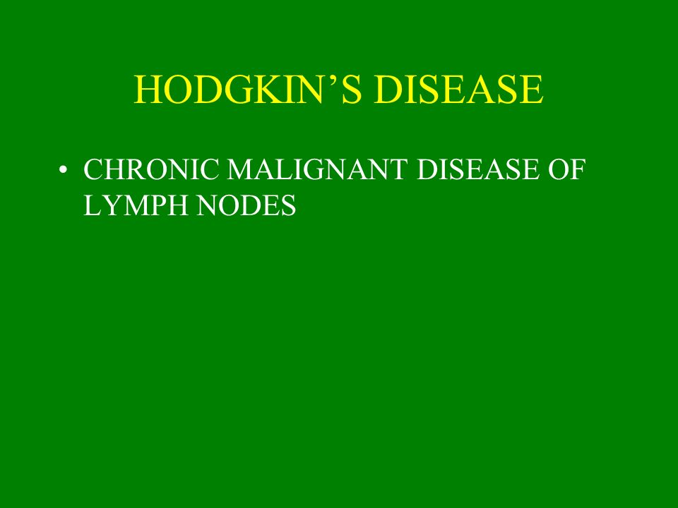 HODGKIN'S DISEASE CHRONIC MALIGNANT DISEASE OF LYMPH NODES