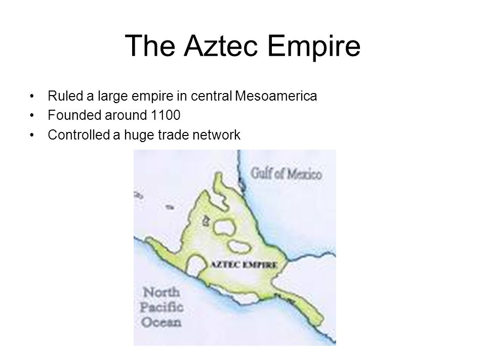 The Aztec Empire Ruled a large empire in central Mesoamerica
