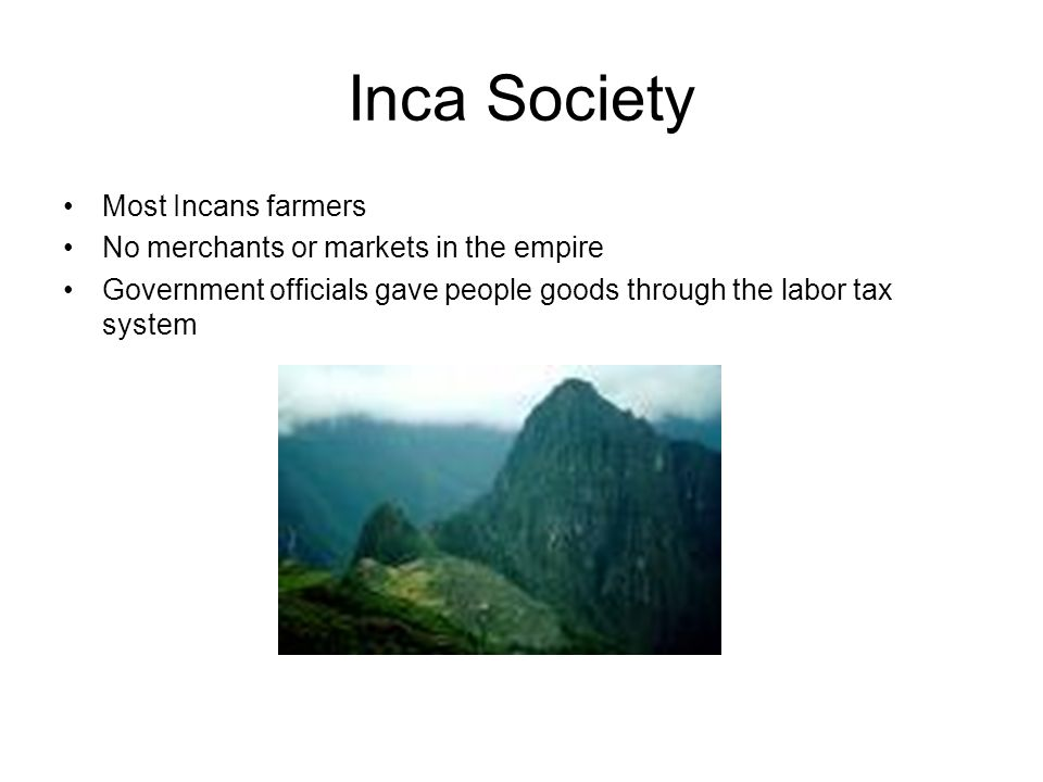 Inca Society Most Incans farmers No merchants or markets in the empire