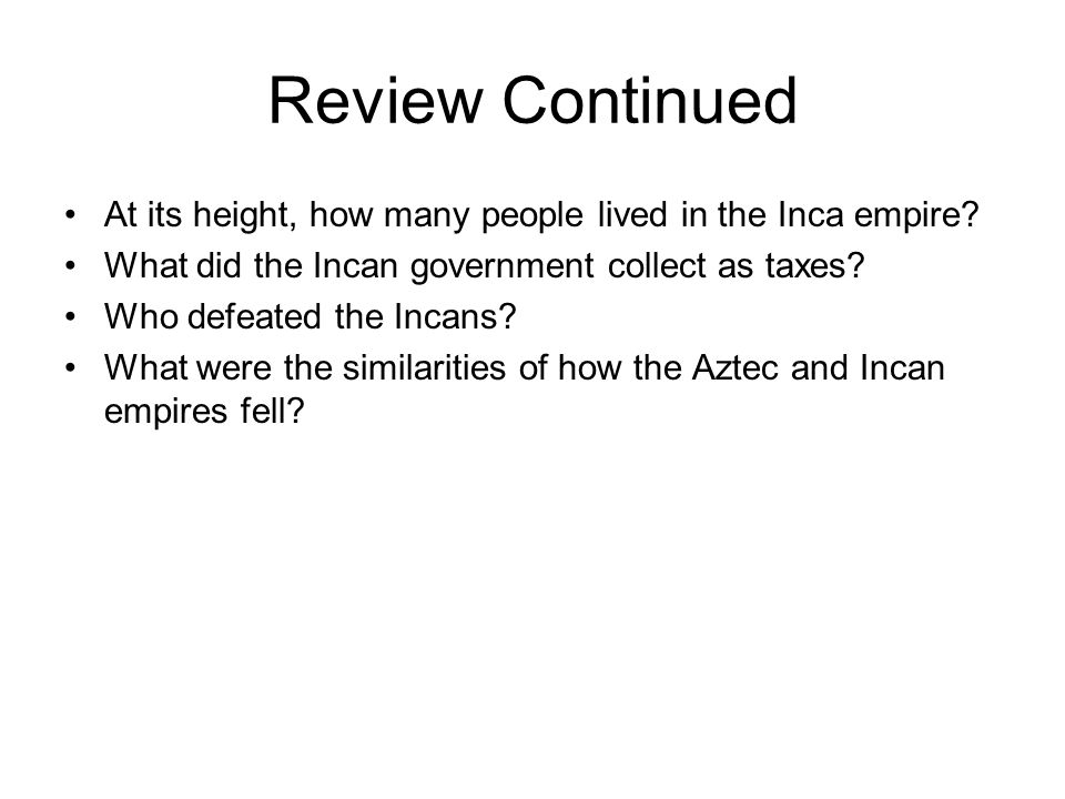 Review Continued At its height, how many people lived in the Inca empire What did the Incan government collect as taxes