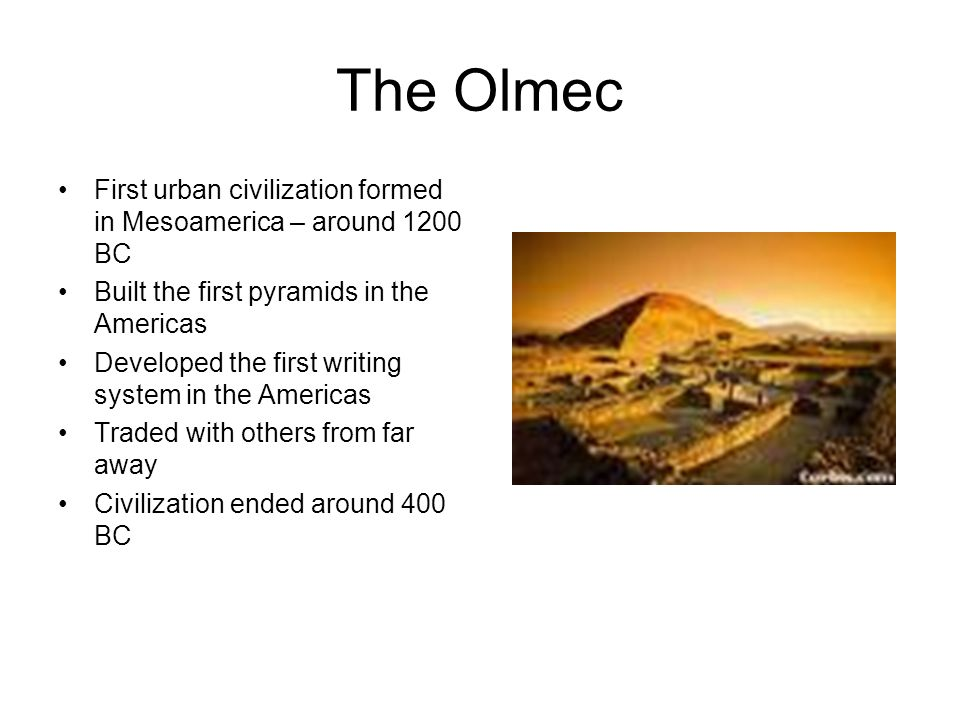 The Olmec First urban civilization formed in Mesoamerica – around 1200 BC. Built the first pyramids in the Americas.