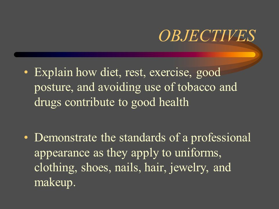 OBJECTIVES Explain how diet, rest, exercise, good posture, and avoiding use of tobacco and drugs contribute to good health.