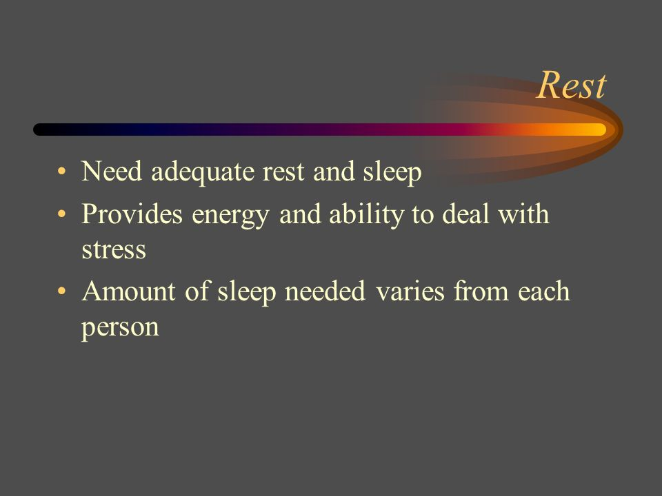 Rest Need adequate rest and sleep