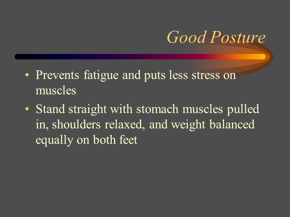 Good Posture Prevents fatigue and puts less stress on muscles
