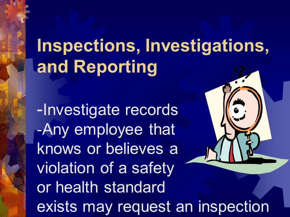Inspections, Investigations, and Reporting -Investigate records -Any employee that knows or believes a violation of a safety or health standard exists may request an inspection