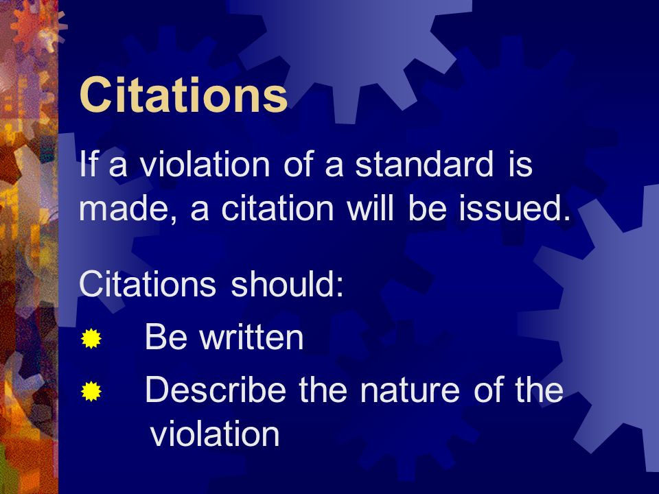Citations If a violation of a standard is made, a citation will be issued. Citations should: Be written.