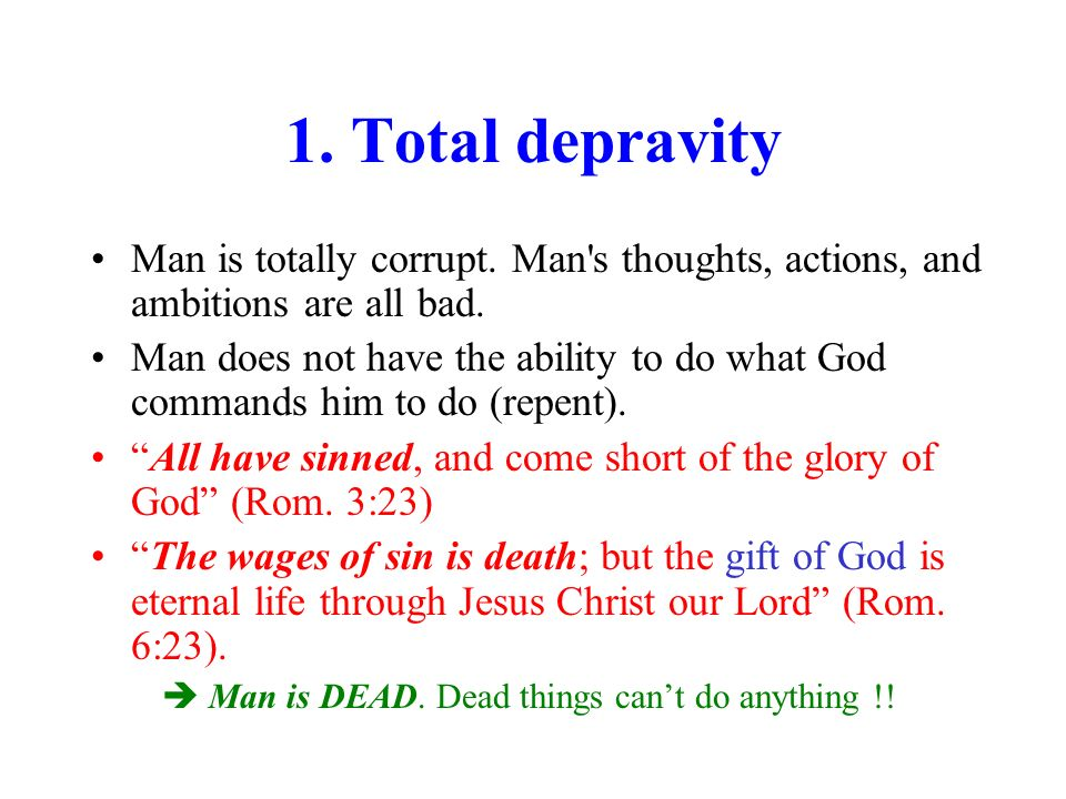 1. Total depravity Man is totally corrupt. Man s thoughts, actions, and ambitions are all bad.