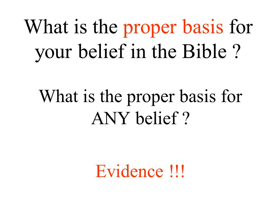 What is the proper basis for your belief in the Bible